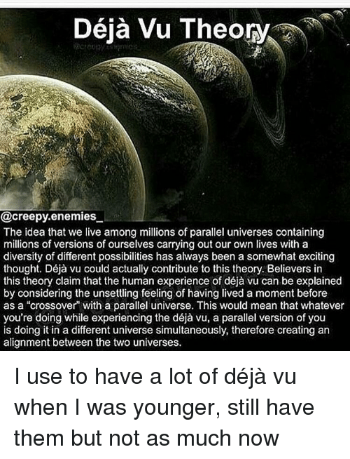 "Creepy, Memes, and Deja Vu: Deja Vu Theory  @creepy enemies  The idea that we live among millions of parallel universes containing  millions of versions of ourselves carrying out our own lives with a  diversity of different possibilities has always been a somewhat exciting  thought. Déja vu could actually contribute to this theory. Believers in  this theory claim that the human experience of déja vu can be explained  by considering the unsettling feeling of having lived a moment before  as a ""crossover with a parallel universe. This would mean that whatever  you're doing while experiencing the déja vu, a parallel version of you  is doing it in a different universe simultaneously, therefore creating an  alignment between the two universes. I use to have a lot of déjà vu when I was younger, still have them but not as much now"
