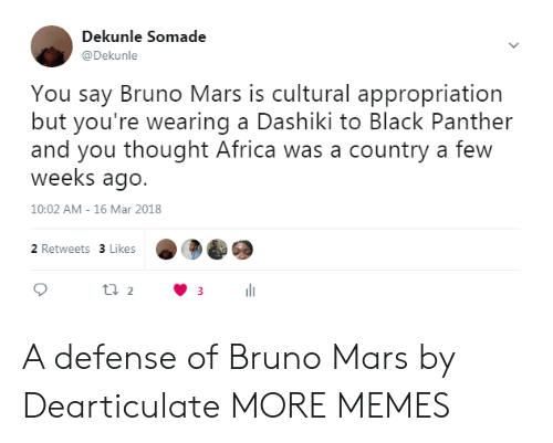 Africa, Bruno Mars, and Dank: Dekunle Somade  @Dekunle  You say Bruno Mars is cultural appropriation  but you're wearing a Dashiki to Black Panther  and you thought Africa was a country a few  weeks ago.  10:02 AM- 16 Mar 2018  2 Retweets 3 Likes A defense of Bruno Mars by Dearticulate MORE MEMES