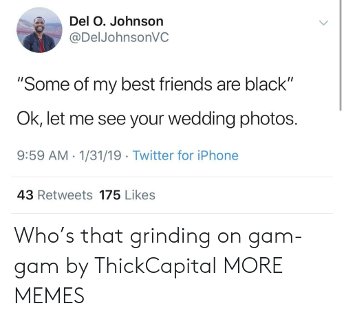 "Dank, Friends, and Iphone: Del O. Johnson  @DelJohnsonVC  ""Some of my best friends are black""  Ok, let me see your wedding photos.  9:59 AM 1/31/19 Twitter for iPhone  43 Retweets 175 Likes Who's that grinding on gam-gam by ThickCapital MORE MEMES"