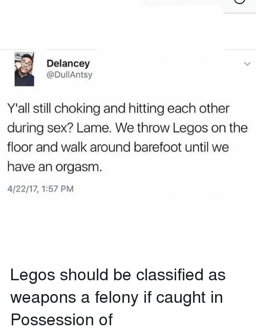 Funny, Sex, and Legos: Delancey  @DullAntsy  Yall still choking and hitting each other  during sex? Lame. We throw Legos on the  floor and walk around barefoot until we  have an orgasm  4/22/17, 1:57 PM Legos should be classified as weapons a felony if caught in Possession of