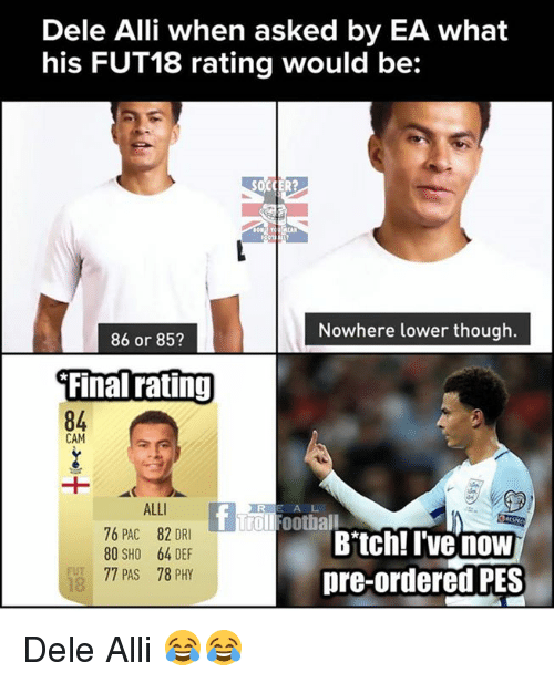 Bitch, Football, and Memes: Dele Alli when asked by EA what  his FUT18 rating would be:  Nowhere lower though.  86 or 853  Final rating  84  CAM  ALLI  76 PAC 82 DRI  80 SHO 64 DEF  77 PAS 78 PHY  A L  T Troll Football  Bitch! I'vG now  pre-ordered PES  FUT  18 Dele Alli 😂😂