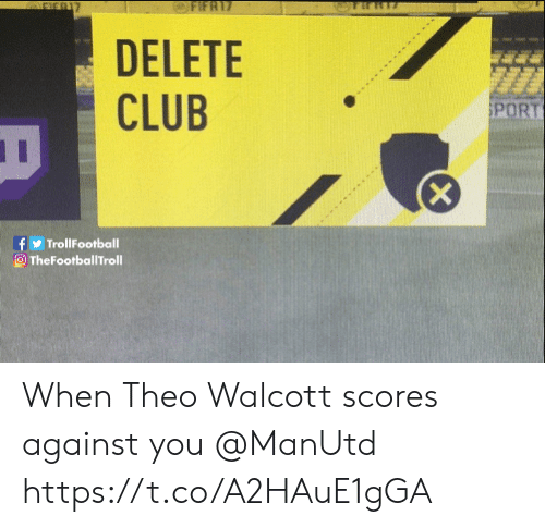 Club, Memes, and 🤖: DELETE  CLUB  PORT  fTrollFootball  O TheFootballTroll When Theo Walcott scores against you @ManUtd https://t.co/A2HAuE1gGA