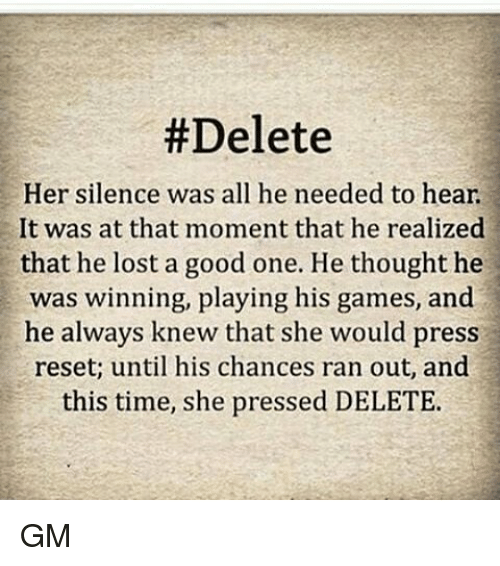 Memes, Lost, and Game:  #Delete  Her silence was all he needed to hear.  It was at that moment that he realized  that he lost a good one. He thought he  was winning, playing his game  and  he always knew that she would press  reset; until his chances ran out, and  this time, she pressed DELETE. GM