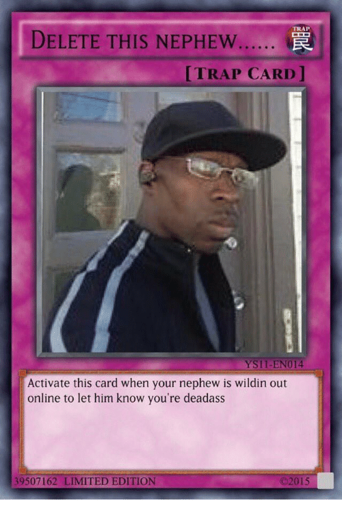 Trap, Limited, and Deadass: DELETE THIS NEPHEW..  TRAP  TRAP CARD  YS11-EN014  Activate this card when your nephew is wildin out  online to let him know you're deadass  39507162 LIMITED EDITION  ©201 5