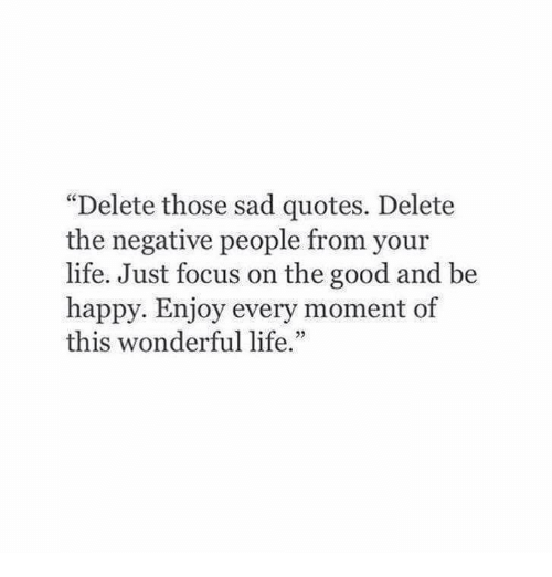 """Life, Focus, and Good: """"Delete those sad quotes. Delete  the negative people from your  life. Just focus on the good and be  happy. Enjoy every moment of  this wonderful life."""""""