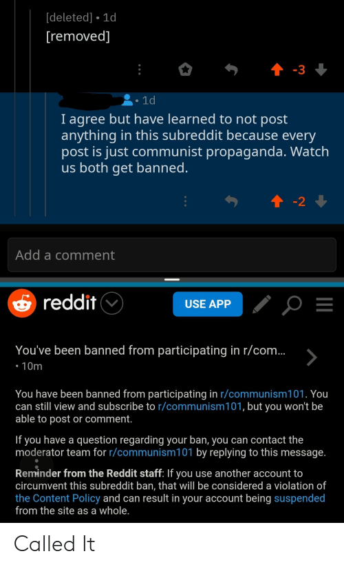 Reddit, Propaganda, and Watch: [deleted] 1d  removed  1d  I agree but have learned to not post  anything in this subreddit because every  post is just communist propaganda, Watch  us both get banned  2  Add a comment  s reddit V  USE APP  You've been banned from participating in r/com  You have been banned from participating in r/communism101. You  can still view and subscribe to r/communism101, but you won't be  able to post or comment.  If you have a question regarding your ban, you can contact the  moderator team for r/communism101 by replying to this message.  Reminder from the Reddit staff: If you use another account to  circumvent this subreddit ban, that will be considered a violation of  the Content Policy and can result in your account being suspended  from the site as a whole. Called It