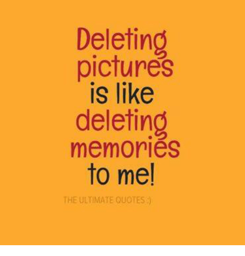 Memories Quotes | Deleting Pictures Is Like Deleting Memories To Me The Ultimate