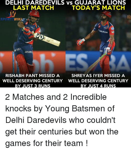 Memes, Games, and Lions: DELHI DAREDEVILS vs GUJARAT LIONS  LAST MATCH  TODAY'S MATCH  SPORT  DAIKIN  RISHABH PANT MISSED A  SHREYASIYER MISSED A  WELL DESERVING CENTURY WELL DESERVING CENTURY  BY JUST 3 RUNS  BY JUST 4 RUNS 2 Matches and 2 Incredible knocks by Young Batsmen of Delhi Daredevils who couldn't get their centuries but won the games for their team !