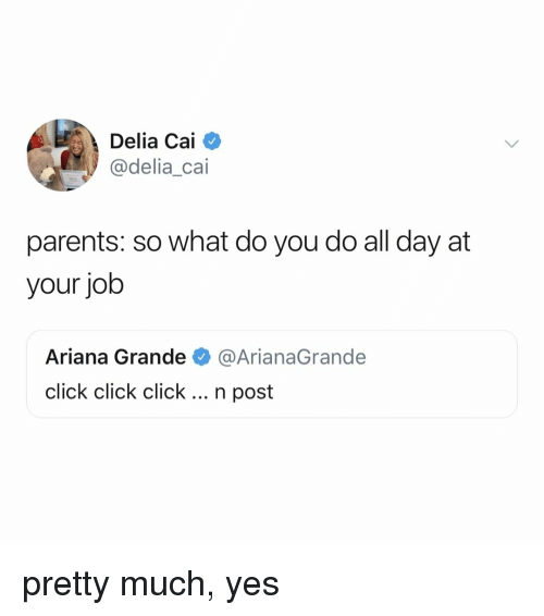 Ariana Grande, Click, and Parents: Delia Cai  @delia_cai  parents: so what do you do all day at  your job  Ariana Grande @ArianaGrande  click click click... n post  ClICK ClICK pretty much, yes