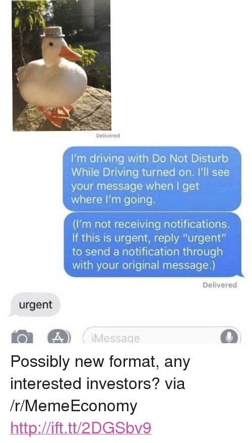 """Driving, Http, and Via: Delivered  I'm driving with Do Not Disturb  While Driving turned on. I'll see  your message when I get  where I'm going  (I'm not receiving notifications.  If this is urgent, reply """"urgent""""  to send a notification through  with your original message.)  Delivered  urgent  0L 4 Message <p>Possibly new format, any interested investors? via /r/MemeEconomy <a href=""""http://ift.tt/2DGSbv9"""">http://ift.tt/2DGSbv9</a></p>"""