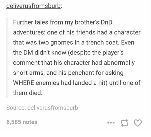 Friends, DnD, and Enemies: deliverusfromsburb  Further tales from my brother's DnD  adventures: one of his friends had a character  that was two gnomes in a trench coat. Even  the DM didn't know (despite the player's  comment that his character had abnormally  short arms, and his penchant for asking  WHERE enemies had landed a hit) until one of  them died  Source: deliverusfromsburb  6,585 notes