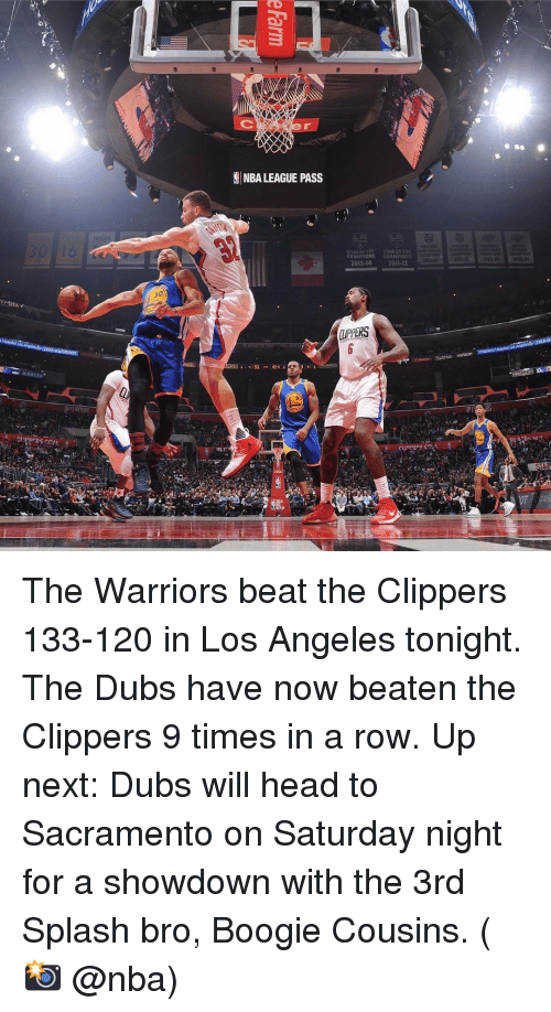 Basketball, Golden State Warriors, and Sports: DELLA  GINBA LEAGUE PASS  SS  CHAMPIONS  2013-14  STANLEY CUP  CHAHPIONS  200  m. StubHub verizon  CLIPPERS C2 The Warriors beat the Clippers 133-120 in Los Angeles tonight. The Dubs have now beaten the Clippers 9 times in a row. Up next: Dubs will head to Sacramento on Saturday night for a showdown with the 3rd Splash bro, Boogie Cousins. (📸 @nba)