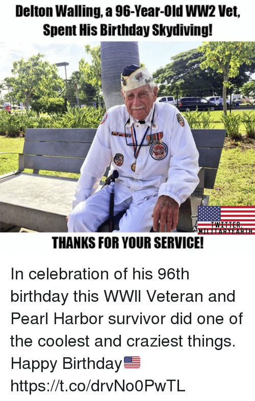 Birthday, Memes, and Survivor: Delton Walling, 96-Year-Old WW2 Vet,  Spent His Birthday Skydiving!  TWEETER  THANKS FOR YOUR SERVICE! In celebration of his 96th birthday this WWll Veteran and Pearl Harbor survivor did one of the coolest and craziest things. Happy Birthday🇺🇸 https://t.co/drvNo0PwTL