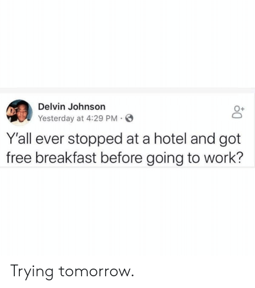 Funny, Work, and Breakfast: Delvin Johnson  Yesterday at 4:29 PM  0+  Y'all ever stopped at a hotel and got  free breakfast before going to work? Trying tomorrow.