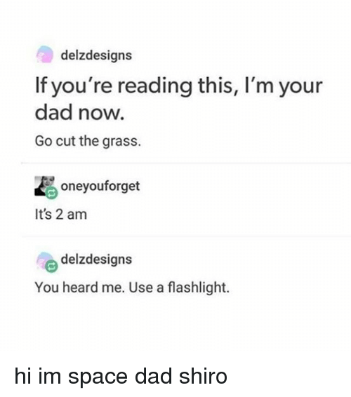 Dad, Memes, and Flashlight: delzdesigns  If you're reading this, I'm your  dad now.  Go cut the grass.  oneyouforget  It's 2 am  delzdesigns  You heard me. Use a flashlight. hi im space dad shiro