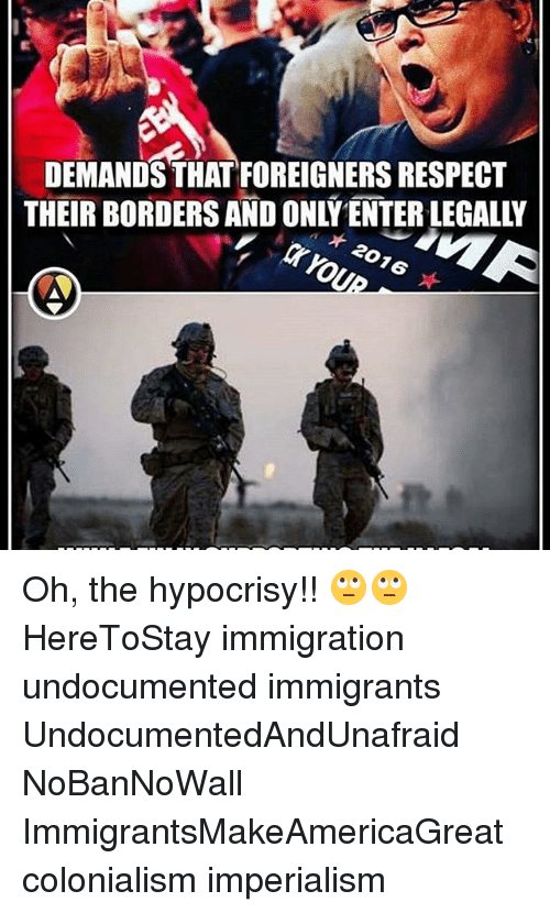 Memes, Respect, and Immigration: DEMANDS THATFOREIGNERS RESPECT  THEIR BORDERS AND ONLY ENTER LEGALLY  * 2016  ★ Oh, the hypocrisy!! 🙄🙄 HereToStay immigration undocumented immigrants UndocumentedAndUnafraid NoBanNoWall ImmigrantsMakeAmericaGreat colonialism imperialism
