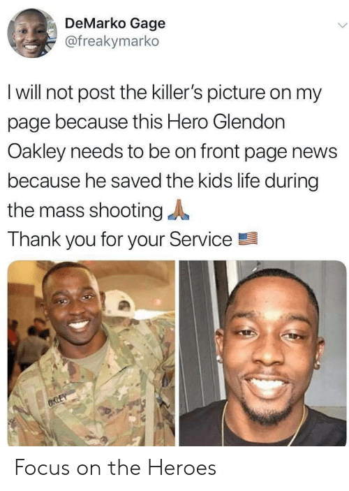 Life, News, and Thank You: DeMarko Gage  @freakymarko  I will not post the killer's picture on my  page because this Hero Glendon  Oakley needs to be on front page news  because he saved the kids life during  the mass shooting  Thank you for your Service  CRLEY Focus on the Heroes