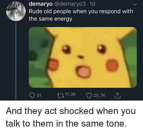 Energy, Old People, and Rude: demaryo @demaryo3.1d  Rude old people when you respond with  the same energy  t011.3K25.7K And they act shocked when you talk to them in the same tone.