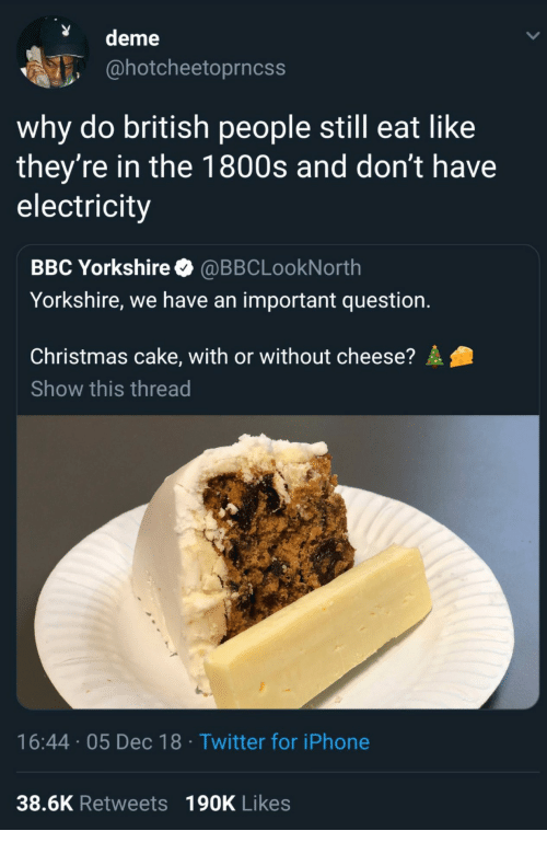 Christmas, Iphone, and Twitter: deme  @hotcheetoprncss  why do british people still eat like  they're in the 1800s and don't have  electricity  BBC Yorkshire @BBCLookNorth  Yorkshire, we have an important question.  Christmas cake, with or without cheese?  Show this thread  16:44 05 Dec 18 Twitter for iPhone  38.6K Retweets 190K Likes