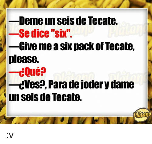 """Dice, Six Pack, and Dame: -Deme un seis de Tecate.  -se dice """"six"""".  -Give me a six pack of Tecate,  please.  -cVes?, Para de joder y dame  un seis de Tecate.  Piatano :v"""