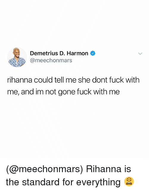 Rihanna, Fuck, and Dank Memes: Demetrius D. Harmon  @meechonmars  rihanna could tell me she dont fuck with  me, and im not gone fuck with me (@meechonmars) Rihanna is the standard for everything 😩