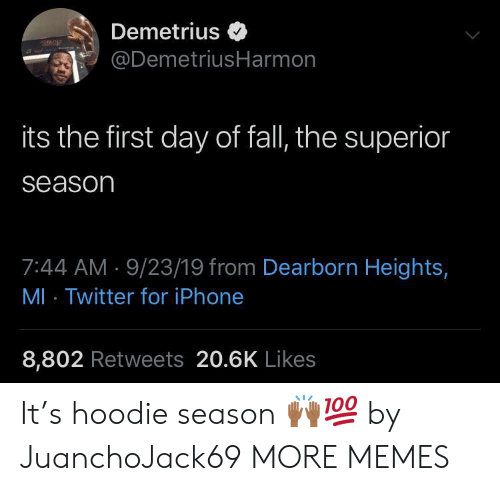 Dank, Fall, and Iphone: Demetrius  @DemetriusHarmon  its the first day of fall, the superior  season  7:44 AM 9/23/19 from Dearborn Heights,  MI Twitter for iPhone  8,802 Retweets 20.6K Likes It's hoodie season ??? by JuanchoJack69 MORE MEMES