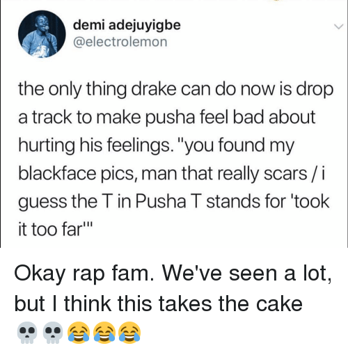 "Bad, Drake, and Fam: demi adejuyigbe  @electrolemon  |the  only thing drake can do now is drop  a track to make pusha feel bad about  hurting his feelings. ""you found my  blackface pics, man that really scars/i  guess the T in Pusha T stands for 'took  it too far"" Okay rap fam. We've seen a lot, but I think this takes the cake 💀💀😂😂😂"