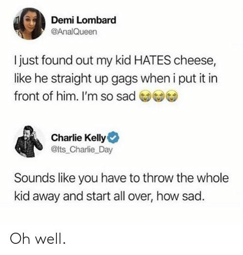 Charlie, Dank, and Sad: Demi Lombard  @AnalQueen  I just found out my kid HATES cheese,  like he straight up gags when i put it in  front of him. I'm so sad )  Charlie Kelly  @lts_Charlie_Day  Sounds like you have to throw the whole  kid away and start all over, how sad. Oh well.