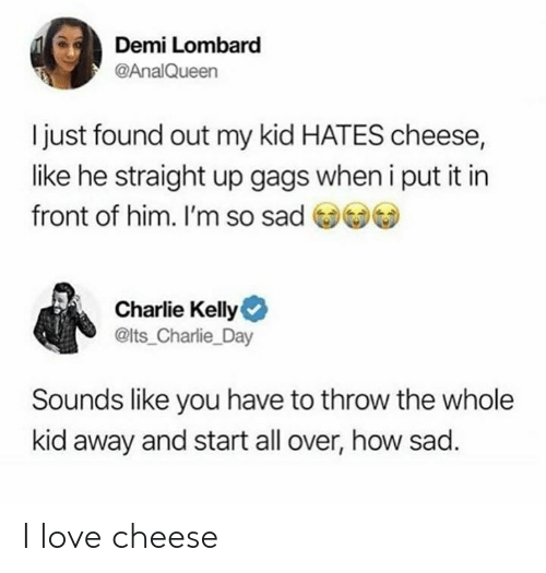 Charlie, Love, and Memes: Demi Lombard  @AnalQueen  I just found out my kid HATES cheese,  like he straight up gags when i put it in  front of him. I'm so sad  )  Charlie Kelly  @lts_Charlie_Day  Sounds like you have to throw the whole  kid away and start all over, how sad. I love cheese