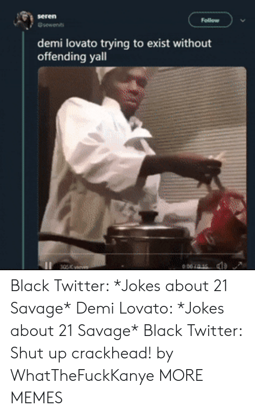 Crackhead, Dank, and Demi Lovato: demi lovato trying to exist without  offending yall  001415 Black Twitter: *Jokes about 21 Savage* Demi Lovato: *Jokes about 21 Savage* Black Twitter: Shut up crackhead! by WhatTheFuckKanye MORE MEMES