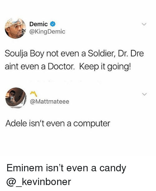 Adele, Candy, and Doctor: Demic  @KingDemic  Soulja Boy not even a Soldier, Dr. Dre  aint even a Doctor. Keep it going!  @Mattmateee  Adele isn't even a computer Eminem isn't even a candy @_kevinboner