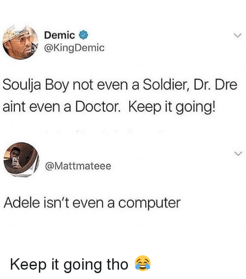 Adele, Doctor, and Dr. Dre: Demic  @KingDemic  Soulja Boy not even a Soldier, Dr. Dre  aint even a Doctor. Keep it going!  @Mattmateee  Adele isn't even a computer Keep it going tho 😂