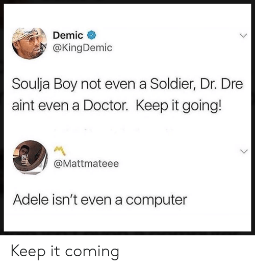 Adele, Doctor, and Dr. Dre: Demic  @KingDemic  Soulja Boy not even a Soldier, Dr. Dre  aint even a Doctor. Keep it going!  @Mattmateee  Adele isn't even a computer Keep it coming