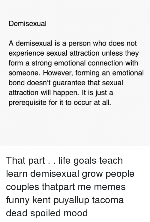 Funny, Goals, and Life: Demisexual  A demisexual is a person who does not  experience sexual attraction unless they  form a strong emotional connection with  someone. However, forming an emotional  bond doesn't guarantee that sexual  attraction will happen. It is just a  prerequisite for it to occur at all. That part . . life goals teach learn demisexual grow people couples thatpart me memes funny kent puyallup tacoma dead spoiled mood