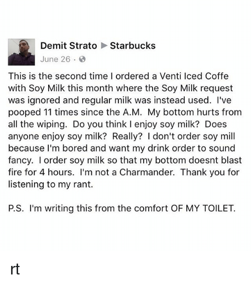 Bored, Charmander, and Fire: Demit Strato Starbucks  June 26.  This is the second time I ordered a Venti lced Coffe  with Soy Milk this month where the Soy Milk request  was ignored and regular milk was instead used. I've  pooped 11 times since the A.M. My bottom hurts from  all the wiping. Do you think I enjoy soy milk? Does  anyone enjoy soy milk? Really? I don't order soy mill  because I'm bored and want my drink order to sound  fancy. I order soy milk so that my bottom doesnt blast  fire for 4 hours. I'm not a Charmander. Thank you for  listening to my rant.  P.S. I'm writing this from the comfort OF MY TOILET. rt
