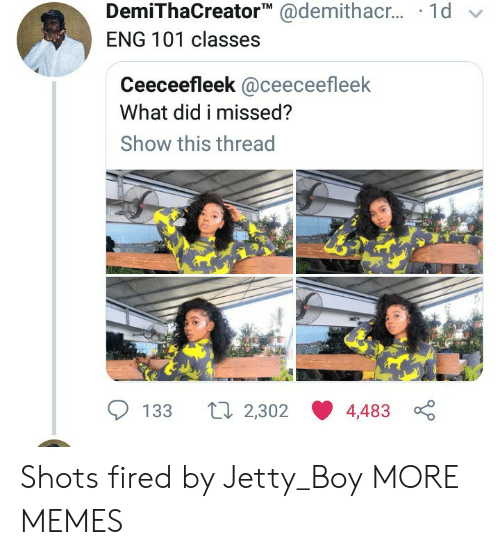Dank, Memes, and Target: DemiThaCreator @demithac.. 1d  ENG 101 classes  Ceeceefleek @ceeceefleek  What did i missed?  Show this thread  Li 2,302  133  4,483 Shots fired by Jetty_Boy MORE MEMES