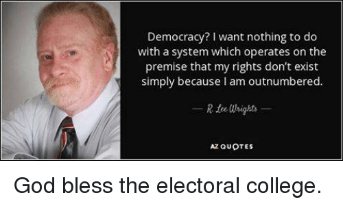 Blessed, College, and Dank Memes: Democracy? I want nothing to do  with a system which operates on the  premise that my rights don't exist  simply because l am outnumbered.  R tee Whights  AZ QUOTES God bless the electoral college.