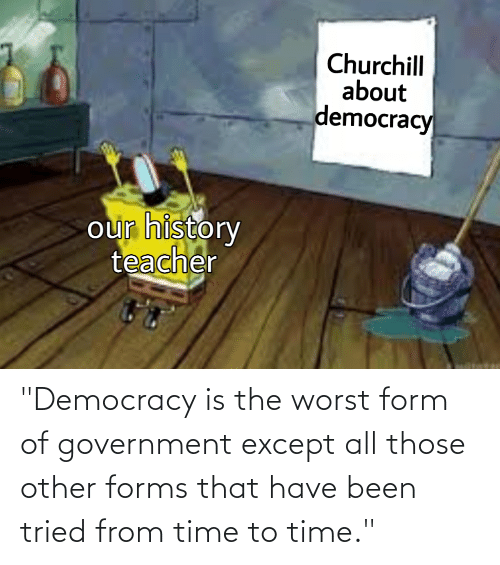 "The Worst, History, and Time: ""Democracy is the worst form of government except all those other forms that have been tried from time to time."""