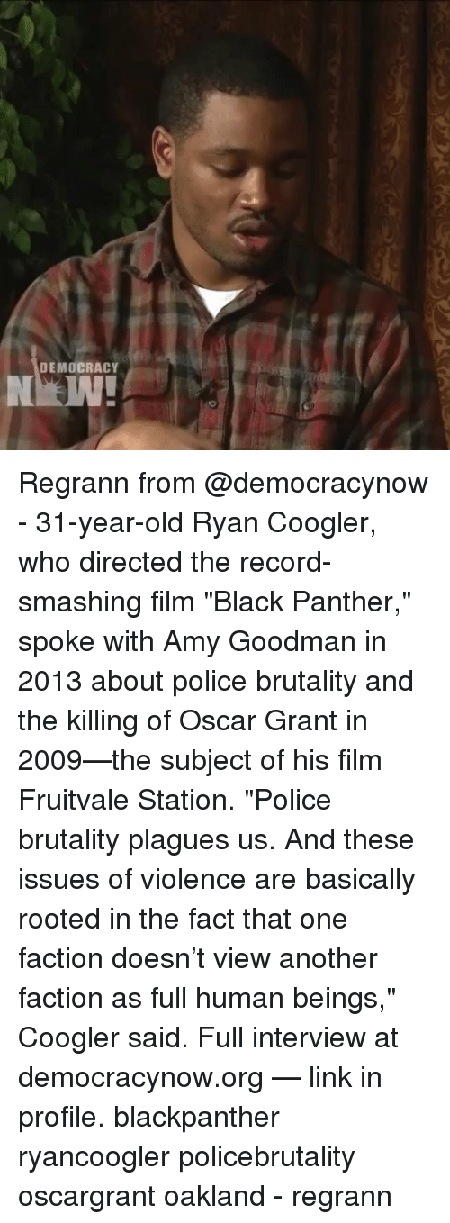 """Home Market Barrel Room Trophy Room ◀ Share Related ▶ memes Police Black Black Panther Link Record Old Democracy Film 🤖 the killing another next Regrann from @democracynow - 31-year-old Ryan Coogler, who directed the record-smashing film """"Black Panther,"""" spoke with Amy Goodman in 2013 about police brutality and the killing of Oscar Grant in 2009—the subject of his film Fruitvale Station. """"Police brutality plagues us. And these issues of violence are basically rooted in the fact that one faction doesn't view another faction as full human beings,"""" Coogler said. Full interview at democracynow.org — link in profile. blackpanther ryancoogler policebrutality oscargrant oakland - regrann Regrann from @democracynow - 31-year-old Ryan Coogler, who directed the record-smashing film """"Black Panther,"""" spoke with Amy Goodman in 2013 about police brutality and the killing of Oscar Grant in 2009—the subject of his film Fruitvale Station. """"Police brutality plagues us. And these issues of violence are basically rooted in the fact that one faction doesn't view another faction as full human beings,"""" Coogler said. Full interview at democracynow.org — link in profile. blackpanther ryancoogler policebrutality oscargrant oakland - regrann collect meme → Embed it next → DEMOCRACY Regrann from @democracynow - 31-year-old Ryan Coogler who directed the record-smashing film Black Panther spoke with Amy Goodman in 2013 about police brutality and the killing of Oscar Grant in 2009—the subject of his film Fruitvale Station Police brutality plagues us And these issues of violence are basically rooted in the fact that one faction doesn't view another faction as full human beings Coogler said Full interview at democracynoworg — link in profile blackpanther ryancoogler policebrutality oscargrant oakland - regrann Meme memes Police Black Black Panther Link Record Old Democracy Film 🤖 the killing another human oscar grant oscar panther who amy fruitvale station one issues org police brutality interview """