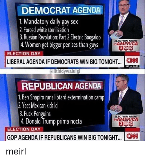 Ali, Donald Trump, and Sex: DEMOCRAT AGENDA  1. Mandatory daily gay sex  2. Forced white sterilization  3. Russian Revolution: Part 2 Electric Boogaloo  4.Women get bigger penises than guys  ELECTION NIGNT  inAMERICA  3 50 02  ELECTION DAY  LIBERAL AGENDA IF DEMOCRATS WIN BIG TONIGHT... .CN  ali  iltiddywaluig  REPUBLICAN AGENDA  1. Ben Shapiro runs libtard extermination camp  2 Y  eet Mexican kids lo  3.Fuck Penguins  4. Donald Trump prima nocta  ELECTION NIGHT  inAMERICA  3 5043  ELECTION DAY  GOP AGENDA IF REPUBLICANS WIN BIG TONIGHT.. CN meirl