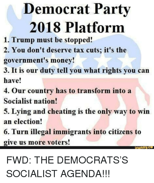 Cheating, Money, and Trump: Democrat Partv  2018 Platform  1. Trump must be stopped!  2. You don't deserve tax cuts; it's the  government's money!  3. It is our duty tell you what rights you can  have!  4. Our country has to transform into a  Socialist nation!  5. Lying and cheating is the only way to win  an election!  Turn illegal immigrants into citizens to  give us more voters!  ifunny.ce