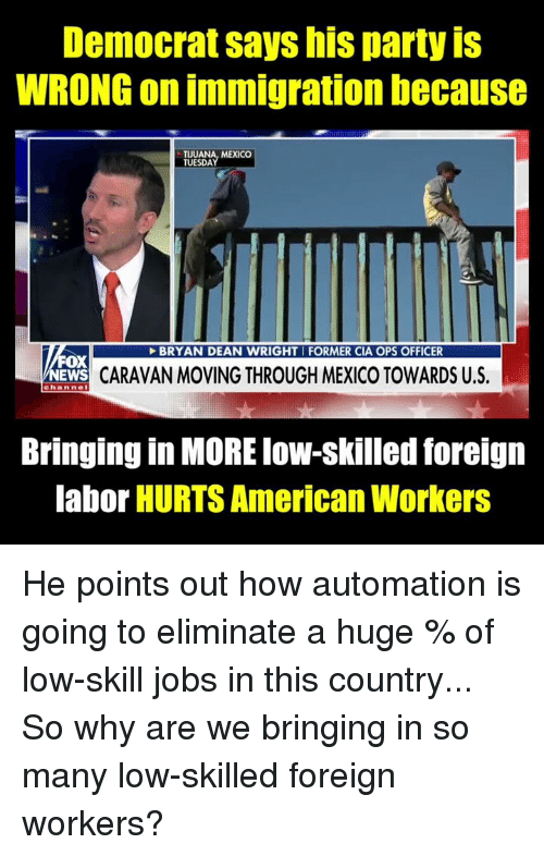 Memes, Party, and American: Democrat says his party iS  WRONG on immigration because  TUUANA, MEXICO  TUESDA  BRYAN DEAN WRIGHTI FORMER CIA OPS OFFICER  FOX  CARAVAN MOVING THROUGH MEXICO TOWARDS U.S.  channel  Bringing in MORE low-skilled foreign  labor HURTS American Workers He points out how automation is going to eliminate a huge % of low-skill jobs in this country... So why are we bringing in so many low-skilled foreign workers?