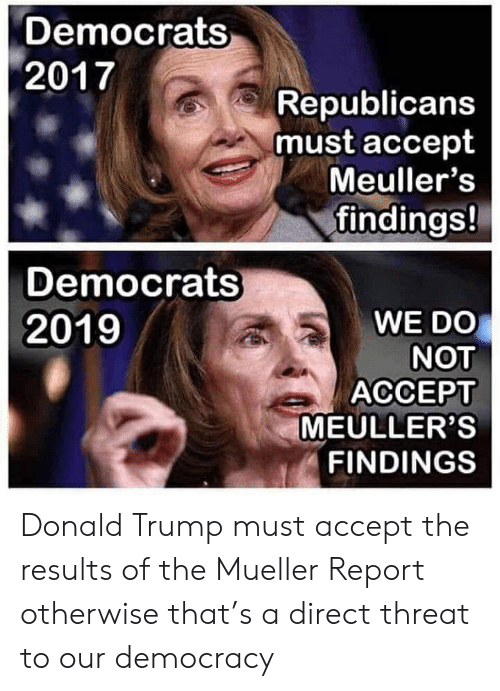 Donald Trump, Politics, and Trump: Democrats  2017  Republicans  must accept  Meuller's  findings!  Democrats  WE DO  NOT  ACCEPT  MEULLER'S  FINDINGS  2019 Donald Trump must accept the results of the Mueller Report otherwise that's a direct threat to our democracy