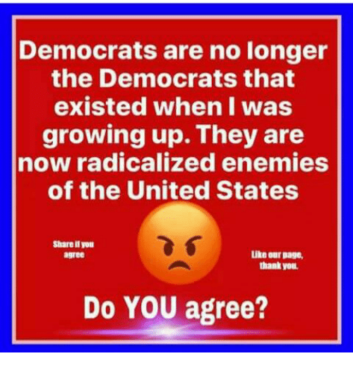 Growing Up, Thank You, and United: Democrats are no longer  the Democrats that  existed when I was  growing up. They are  now radicalized enemies  of the United States  Share ll you  agree  Like our page,  thank you  Do YOU agree?