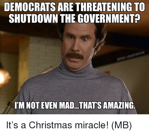 Christmas, Memes, and Amazing: DEMOCRATS ARE THREATENING TO  SHUTDOWN THE GOVERNMENT?  BEING LIBERTARIAN  I'M NOT EVEN MAD.. THAT'S AMAZING It's a Christmas miracle!  (MB)