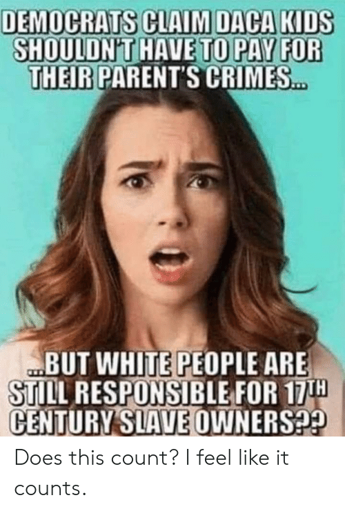 Parents, White People, and Kids: DEMOCRATS CLAIM DACA KIDS  SHOULDN'THAVE TO PAY FOR  THEIR PARENT'S CRIMES  HAVE TO PAY FOR  BUT WHITE PEOPLE ARE  STILL RESPONSIBLE FOR 17H  CENTURY OWNERSP2  SLAVE Does this count? I feel like it counts.
