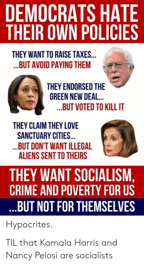 Crime, Love, and Taxes: DEMOCRATS HATE  THEIR OWN POLICIES  THEY WANT TO RAISE TAXES...  ...BUT AVOID PAYING THEM  THEY ENDORSED THE  GREEN NEW DEAL..  ...BUT VOTED TO KILL IT  THEY CLAIM THEY LOVE  SANCTUARY CITIES...  ..BUT DON'T WANT ILLEGAL  ALIENS SENT TO THEIRS  THEY WANT SOCIALISM,  CRIME AND POVERTY FOR US  ..BUT NOT FOR THEMSELVES  Hypocrites TIL that Kamala Harris and Nancy Pelosi are socialists