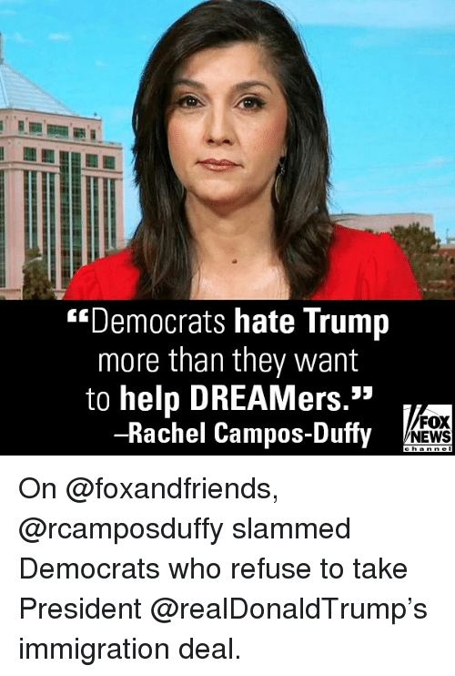 "Memes, News, and Fox News: ""Democrats hate Trump  more than they want  to help DREAMers.""  -Rachel Campos-Duffy  FOX  NEWS On @foxandfriends, @rcamposduffy slammed Democrats who refuse to take President @realDonaldTrump's immigration deal."