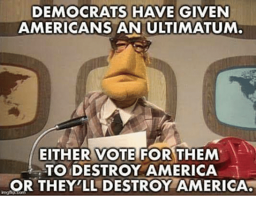 America, Memes, and 🤖: DEMOCRATS HAVE GIVEN  AMERICANS AN ULTIMATUM.  EITHER VOTE FOR THEM  TO DESTROY AMERICA !  OR THEY'LL DESTROY AMERICA  mgflap.com
