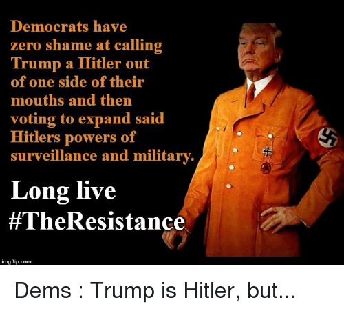 Politics, Zero, and Hitler: Democrats have  zero shame at calling  Trump a Hitler out  of one side of their  mouths and then  voting to expand said  Hitlers powers of  surveillance and milita  rv.  Long live  #TheResistance  imgflip.com